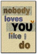 Nobody loves you like I do