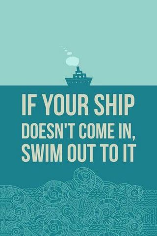 If Your Ship Doesnt Come In, Swim Out To It