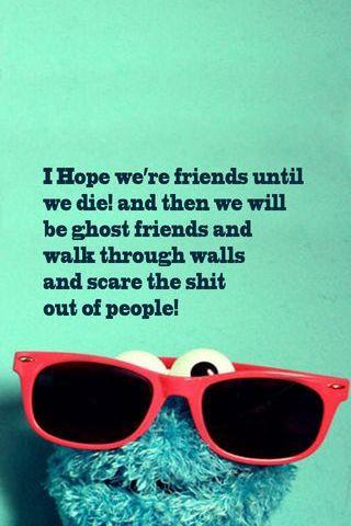 I Hope We're Friends Until We Die!