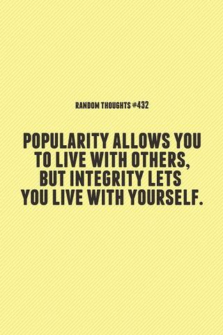 Popularity Allows You To Live With Others, But Integrity Let You Live With Yourself.