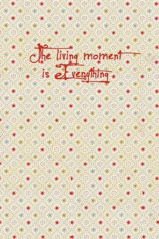 The Living Moment Is Everything