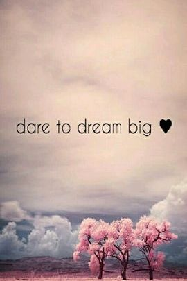Dare To Dream Big ♥