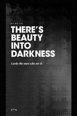 There's Beauty Into Darkness
