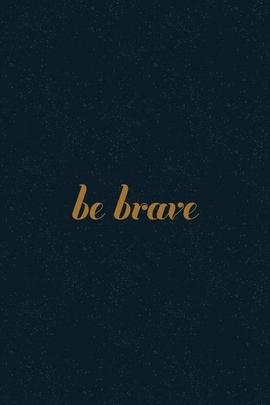 Be Brave My Friend!