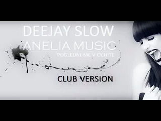 ANELIA - POGLEDNI ME V OCHITE ( DeeJay Slow Remix ) Club version 2013
