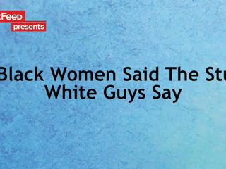 If Black Women Said The Stuff White Guys Say