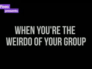 When You're The Weirdo Of The Group