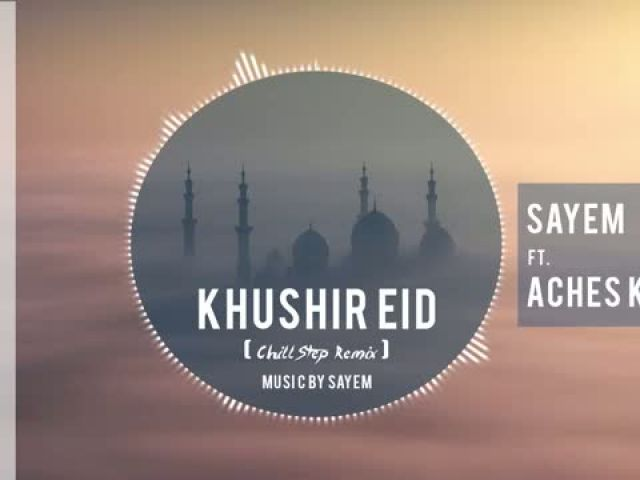 Sayem - Khushir Eid Feat. Aches Khan - Chill Step Remix
